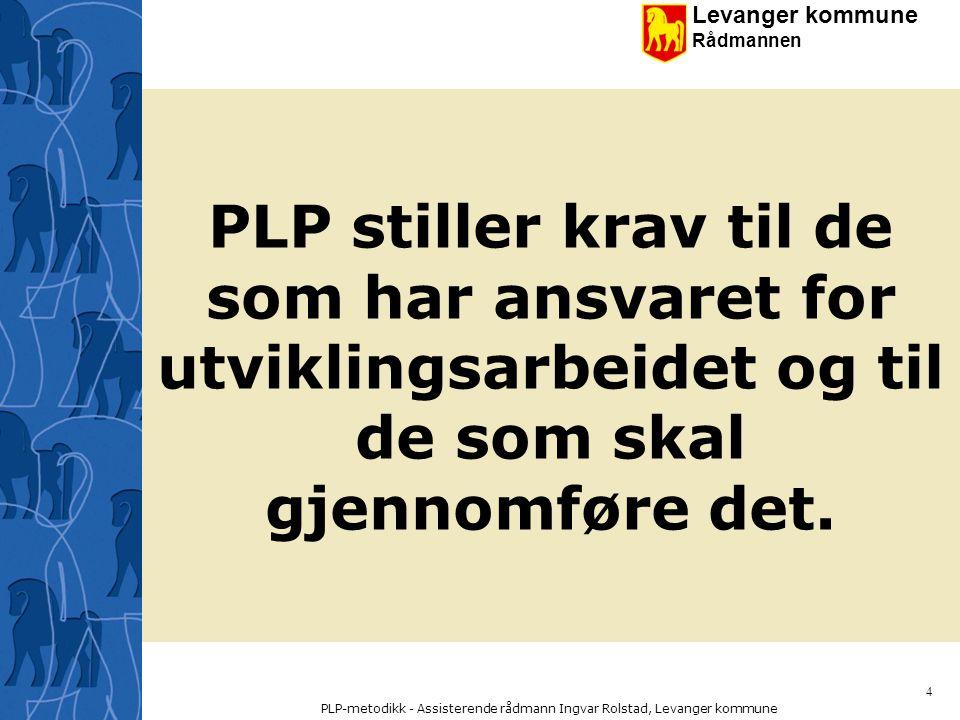 Levanger kommune Rådmannen PLP-metodikk - Assisterende rådmann Ingvar Rolstad, Levanger kommune 15 Prosjektleder (PL) Prosjektleder har det operative ansvaret for prosjektet.