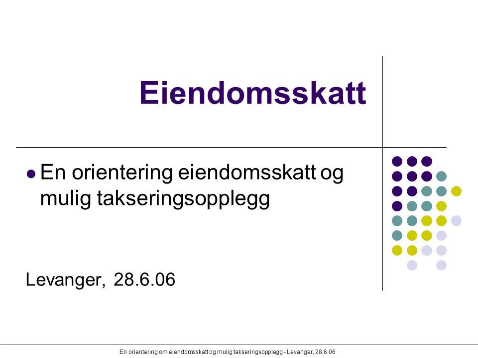 En orientering om eiendomsskatt og mulig takseringsopplegg - Levanger, 28.6.06 Eiendomsskatt En orientering eiendomsskatt og mulig takseringsopplegg L