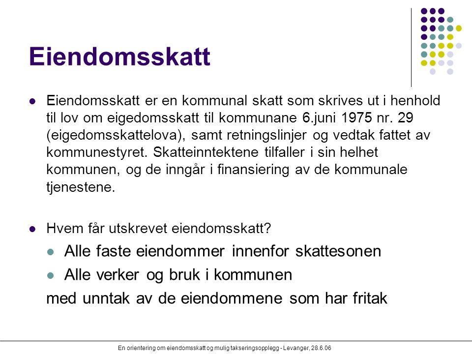 En orientering om eiendomsskatt og mulig takseringsopplegg - Levanger, 28.6.06 Eiendomsskatt Eiendomsskatt er en kommunal skatt som skrives ut i henho