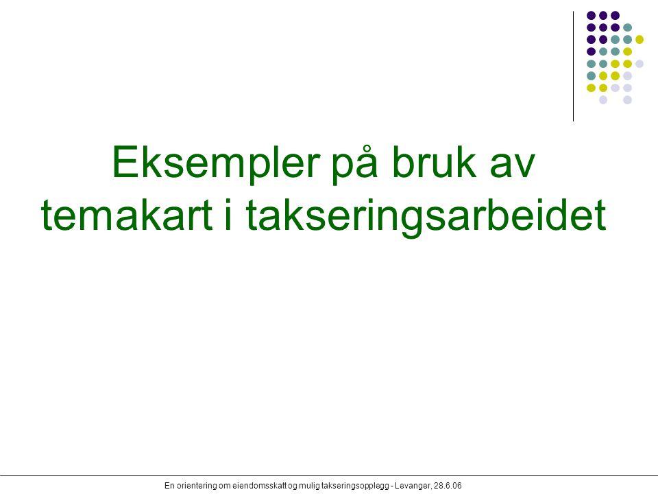 En orientering om eiendomsskatt og mulig takseringsopplegg - Levanger, 28.6.06 Eksempler på bruk av temakart i takseringsarbeidet