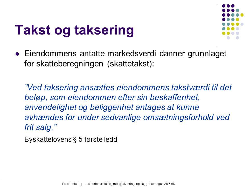 En orientering om eiendomsskatt og mulig takseringsopplegg - Levanger, 28.6.06 Takst og taksering Eiendommens antatte markedsverdi danner grunnlaget f