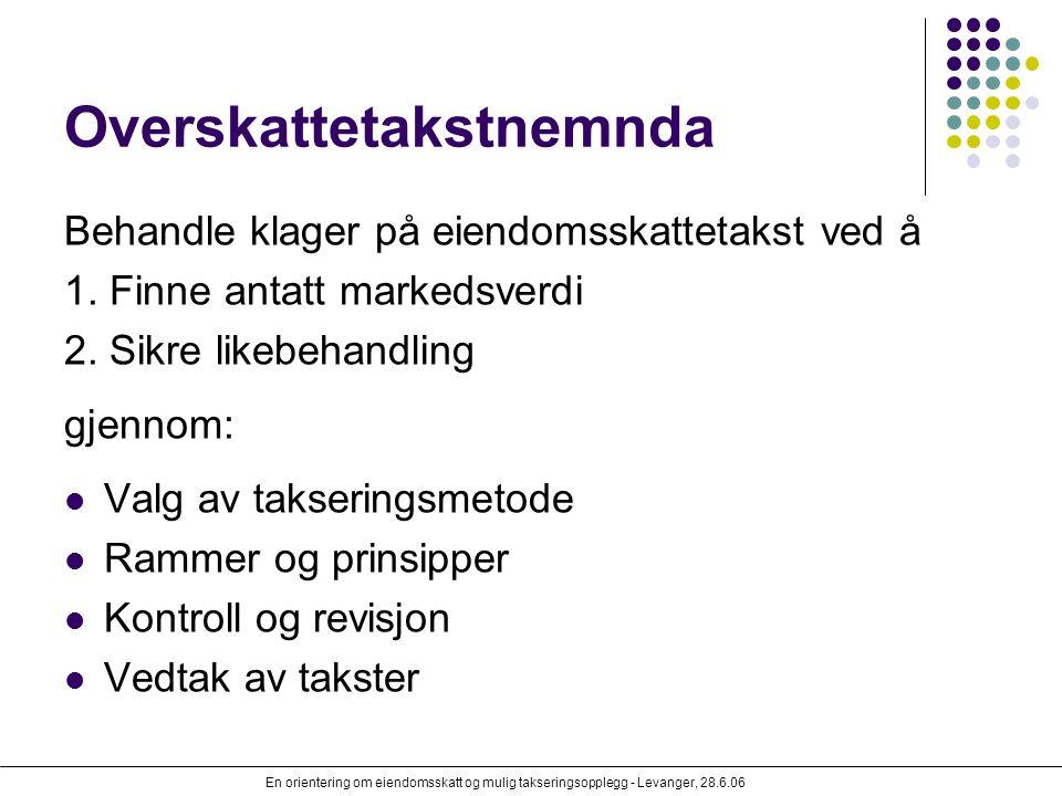 En orientering om eiendomsskatt og mulig takseringsopplegg - Levanger, 28.6.06 Overskattetakstnemnda Behandle klager på eiendomsskattetakst ved å 1. F
