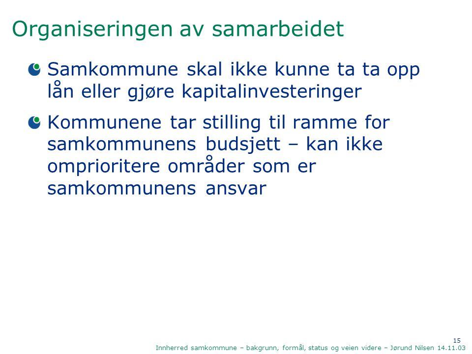 15 Innherred samkommune – bakgrunn, formål, status og veien videre – Jørund Nilsen 14.11.03 Organiseringen av samarbeidet Samkommune skal ikke kunne t