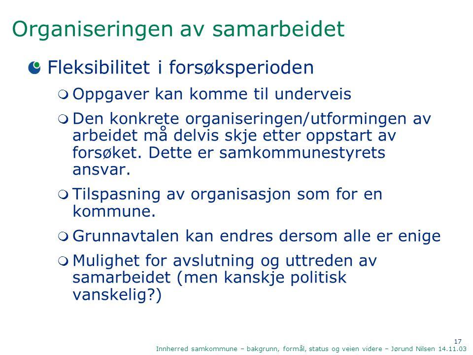 17 Innherred samkommune – bakgrunn, formål, status og veien videre – Jørund Nilsen 14.11.03 Organiseringen av samarbeidet Fleksibilitet i forsøksperio