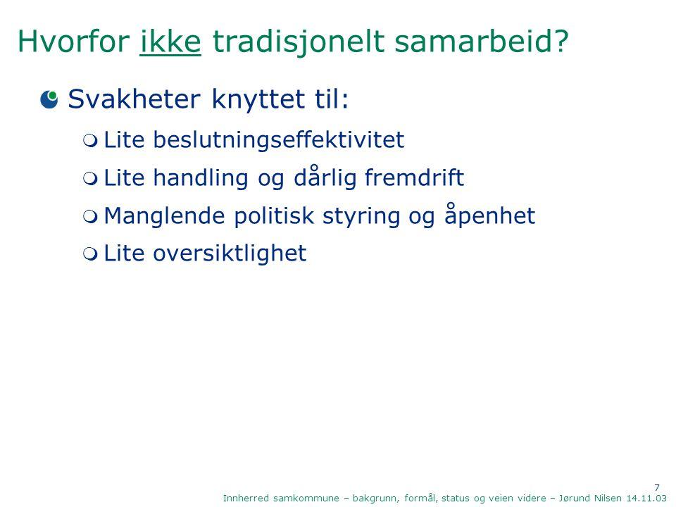 7 Innherred samkommune – bakgrunn, formål, status og veien videre – Jørund Nilsen 14.11.03 Hvorfor ikke tradisjonelt samarbeid? Svakheter knyttet til: