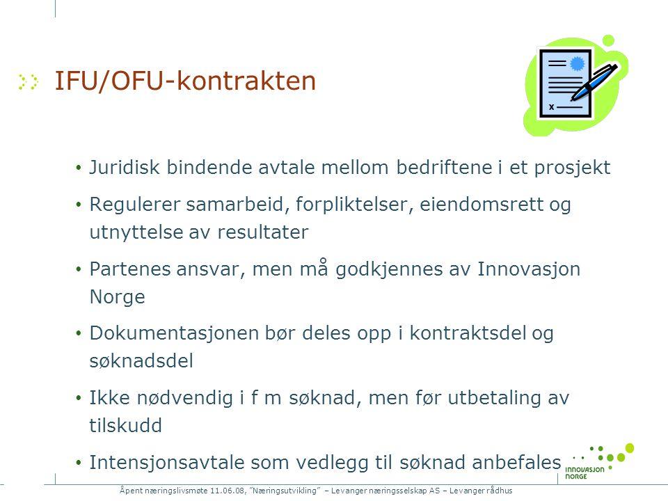 Åpent næringslivsmøte 11.06.08, Næringsutvikling – Levanger næringsselskap AS – Levanger rådhus IFU/OFU-kontrakten Juridisk bindende avtale mellom bedriftene i et prosjekt Regulerer samarbeid, forpliktelser, eiendomsrett og utnyttelse av resultater Partenes ansvar, men må godkjennes av Innovasjon Norge Dokumentasjonen bør deles opp i kontraktsdel og søknadsdel Ikke nødvendig i f m søknad, men før utbetaling av tilskudd Intensjonsavtale som vedlegg til søknad anbefales