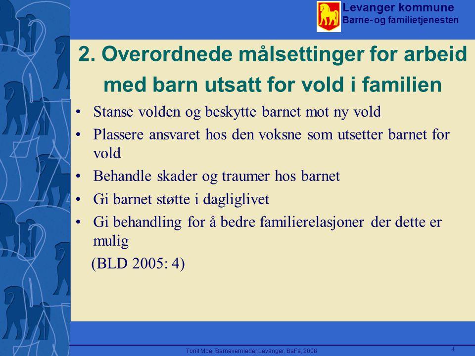 Levanger kommune Barne- og familietjenesten Torill Moe, Barnevernleder Levanger, BaFa, 2008 4 2. Overordnede målsettinger for arbeid med barn utsatt f