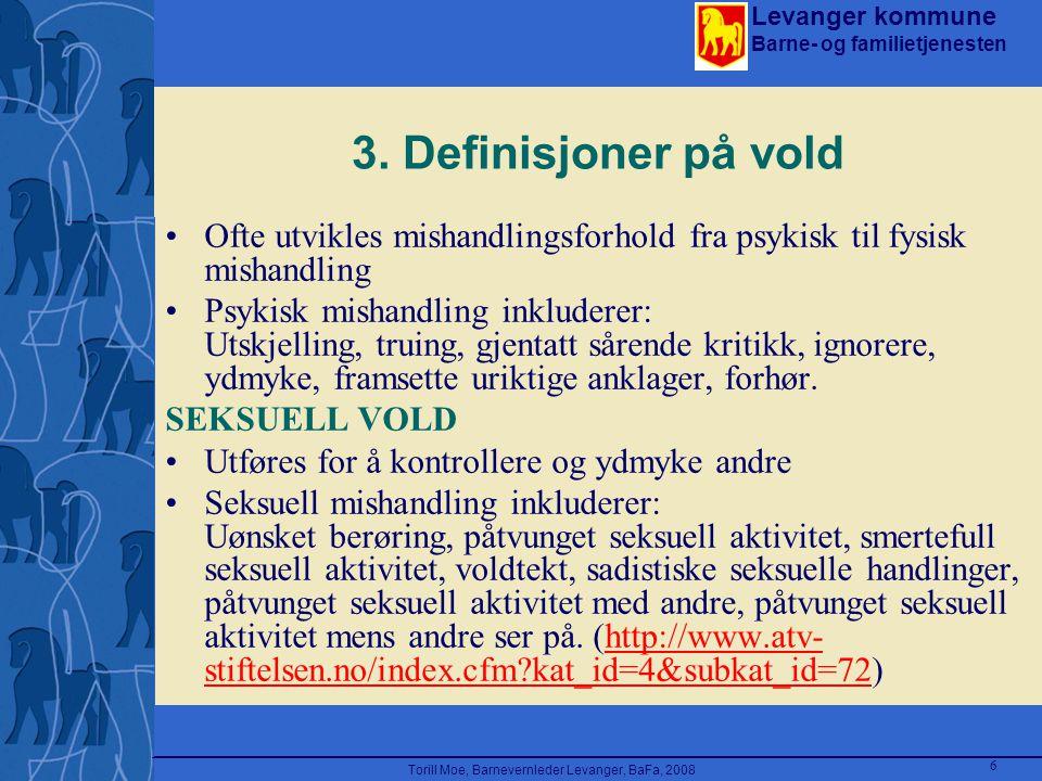 Levanger kommune Barne- og familietjenesten Torill Moe, Barnevernleder Levanger, BaFa, 2008 6 3. Definisjoner på vold Ofte utvikles mishandlingsforhol