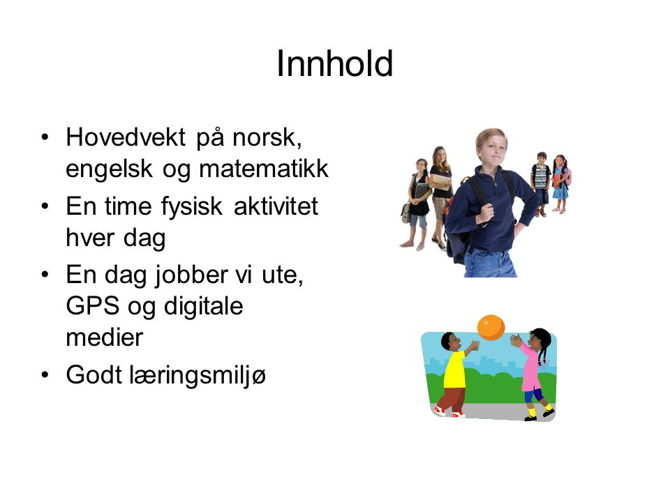 Innhold Hovedvekt på norsk, engelsk og matematikk En time fysisk aktivitet hver dag En dag jobber vi ute, GPS og digitale medier Godt læringsmiljø