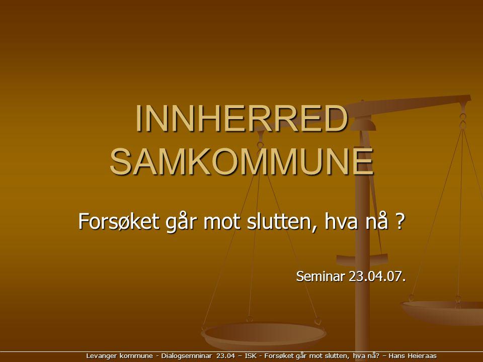 Levanger kommune - Dialogsemninar 23.04 – ISK - Forsøket går mot slutten, hva nå? – Hans Heieraas INNHERRED SAMKOMMUNE Forsøket går mot slutten, hva n
