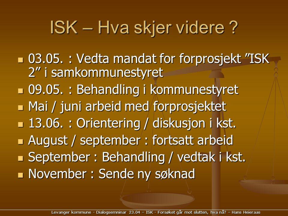 Levanger kommune - Dialogsemninar 23.04 – ISK - Forsøket går mot slutten, hva nå? – Hans Heieraas ISK – Hva skjer videre ? 03.05. : Vedta mandat for f