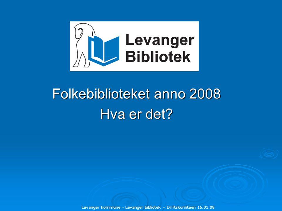 Levanger kommune - Levanger bibliotek – Driftskomiteen 16.01.08 Folkebiblioteket anno 2008 Hva er det?