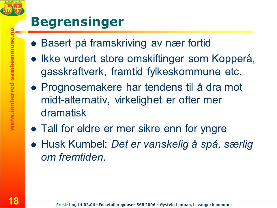 www.innherred-samkommune.no Frostating 14.03.06 - Folketallprognoser SSB 2006 – Øystein Lunnan, Levanger kommune 18 Begrensinger Basert på framskrivin