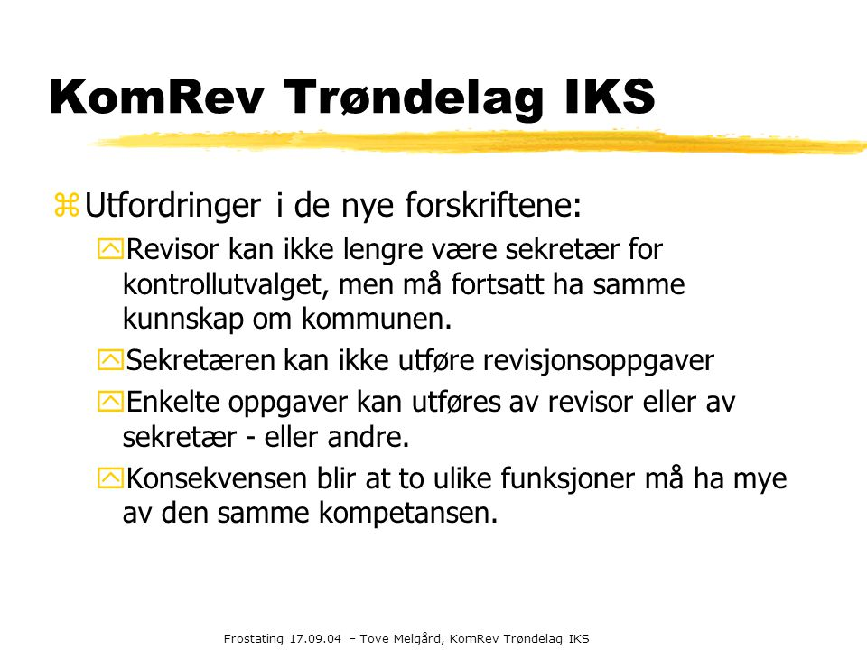 Frostating 17.09.04 – Tove Melgård, KomRev Trøndelag IKS KomRev Trøndelag IKS zUtfordringer i de nye forskriftene: yRevisor kan ikke lengre være sekre