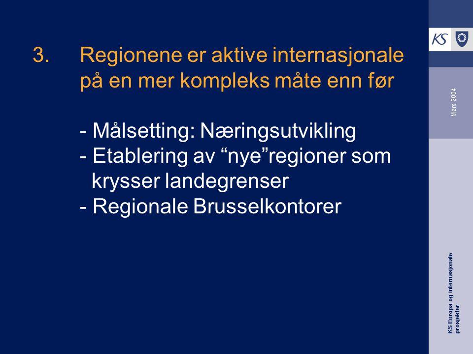 KS Europa og internasjonale prosjekter Mars 2004 3.Regionene er aktive internasjonale på en mer kompleks måte enn før - Målsetting: Næringsutvikling - Etablering av nye regioner som krysser landegrenser - Regionale Brusselkontorer