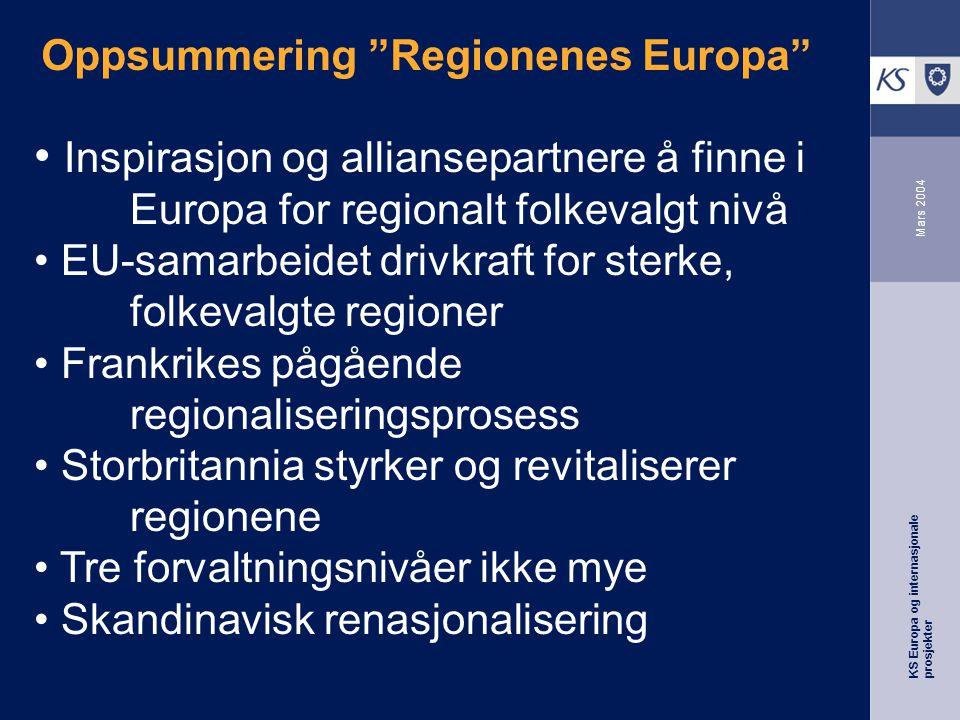 KS Europa og internasjonale prosjekter Mars 2004 Oppsummering Regionenes Europa Inspirasjon og alliansepartnere å finne i Europa for regionalt folkevalgt nivå EU-samarbeidet drivkraft for sterke, folkevalgte regioner Frankrikes pågående regionaliseringsprosess Storbritannia styrker og revitaliserer regionene Tre forvaltningsnivåer ikke mye Skandinavisk renasjonalisering