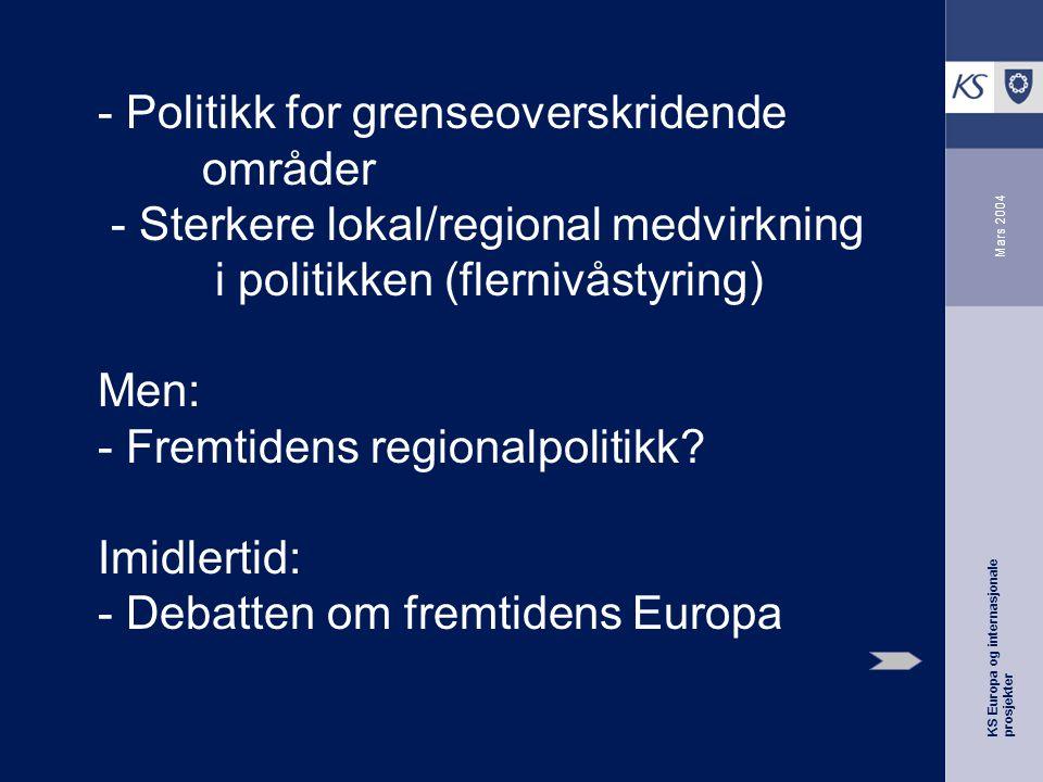 KS Europa og internasjonale prosjekter Mars 2004 - Politikk for grenseoverskridende områder - Sterkere lokal/regional medvirkning i politikken (flernivåstyring) Men: - Fremtidens regionalpolitikk.