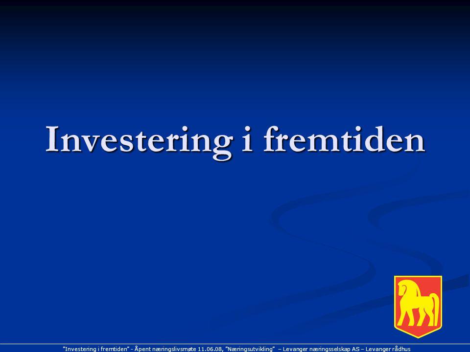 """""""Investering i fremtiden"""" - Åpent næringslivsmøte 11.06.08, """"Næringsutvikling"""" – Levanger næringsselskap AS – Levanger rådhus Investering i fremtiden"""