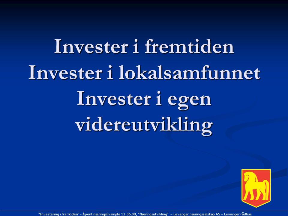 Investering i fremtiden - Åpent næringslivsmøte 11.06.08, Næringsutvikling – Levanger næringsselskap AS – Levanger rådhus Invester i fremtiden Invester i lokalsamfunnet Invester i egen videreutvikling