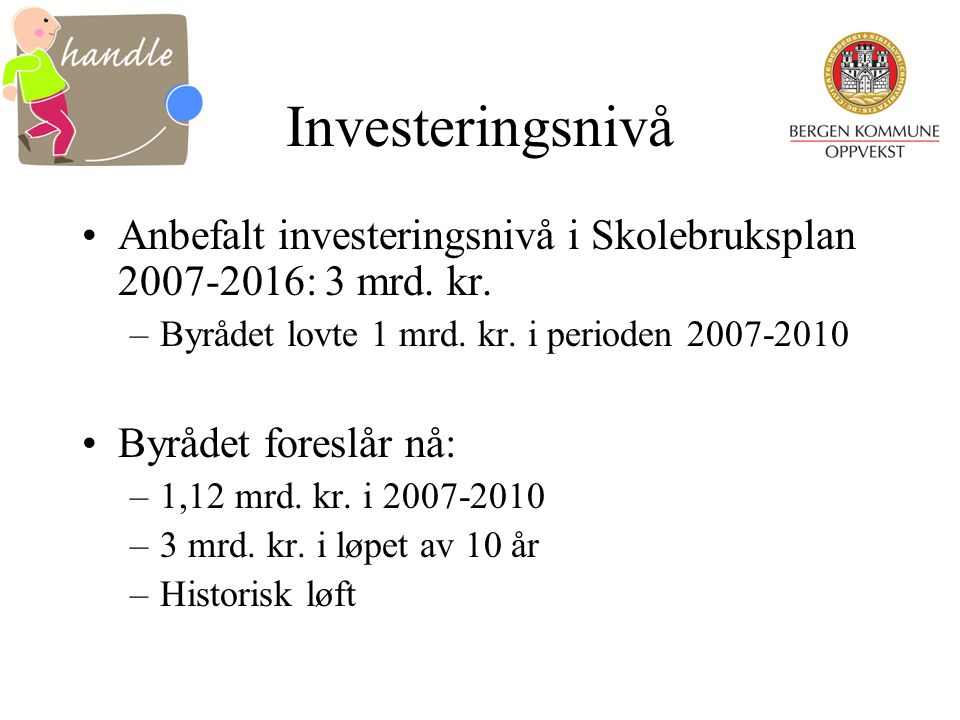 Investeringsnivå Anbefalt investeringsnivå i Skolebruksplan 2007-2016: 3 mrd. kr. –Byrådet lovte 1 mrd. kr. i perioden 2007-2010 Byrådet foreslår nå:
