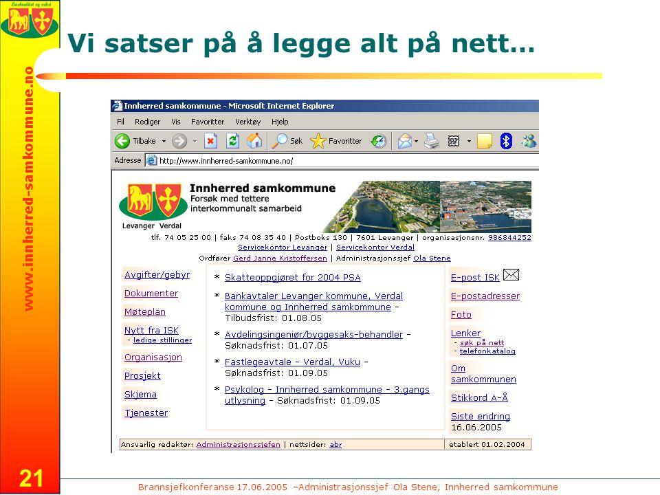 Brannsjefkonferanse 17.06.2005 –Administrasjonssjef Ola Stene, Innherred samkommune www.innherred-samkommune.no 21 Vi satser på å legge alt på nett…