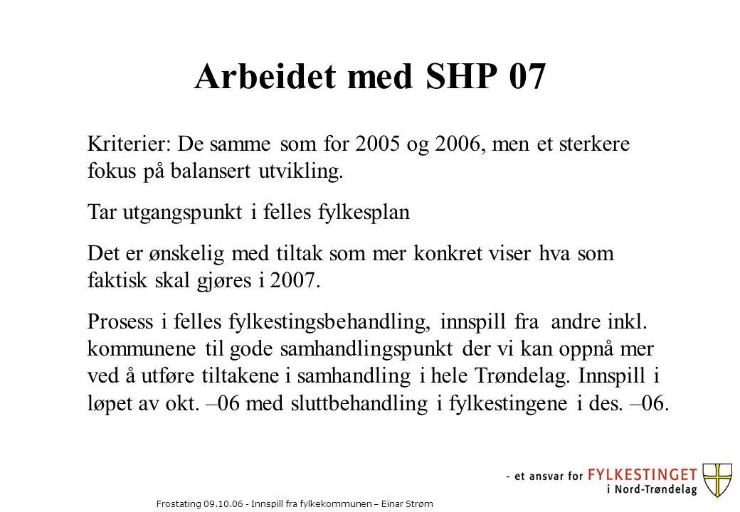 Frostating 09.10.06 - Innspill fra fylkekommunen – Einar Strøm Arbeidet med SHP 07 Kriterier: De samme som for 2005 og 2006, men et sterkere fokus på balansert utvikling.