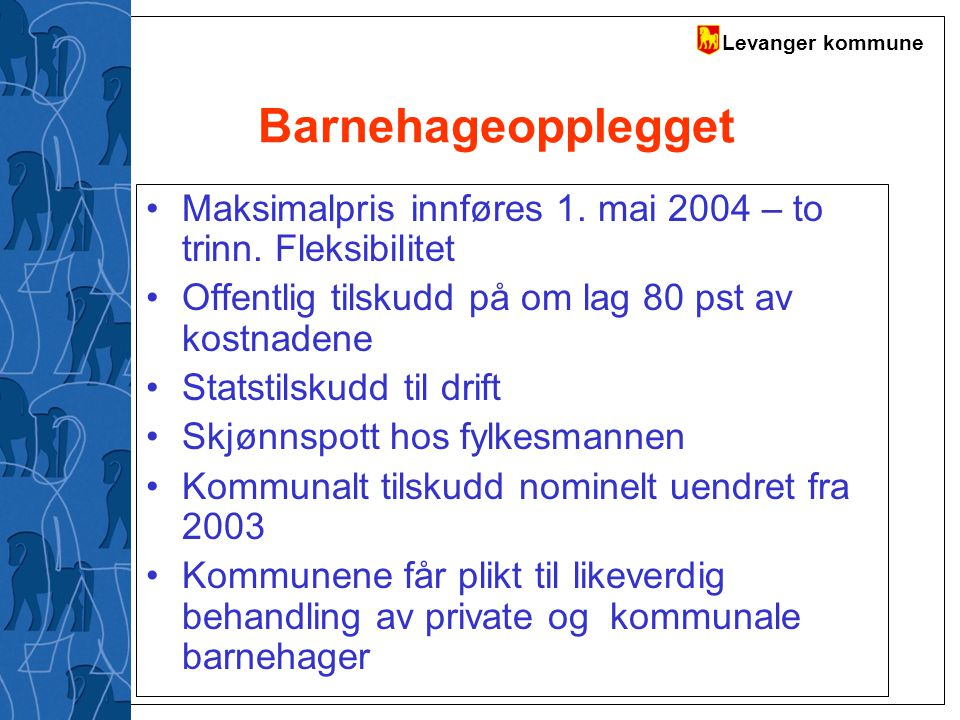 Levanger kommune Barnehageopplegget Maksimalpris innføres 1. mai 2004 – to trinn. Fleksibilitet Offentlig tilskudd på om lag 80 pst av kostnadene Stat