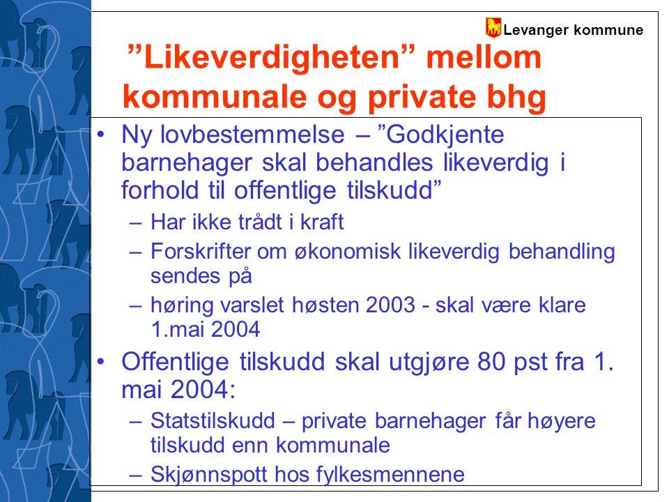 """Levanger kommune """"Likeverdigheten"""" mellom kommunale og private bhg Ny lovbestemmelse – """"Godkjente barnehager skal behandles likeverdig i forhold til o"""