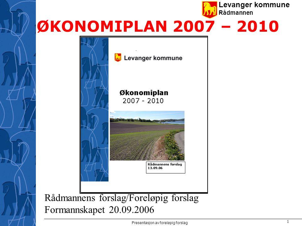 Levanger kommune Rådmannen Presentasjon av foreløpig forslag 1 ØKONOMIPLAN 2007 – 2010 Rådmannens forslag/Foreløpig forslag Formannskapet 20.09.2006