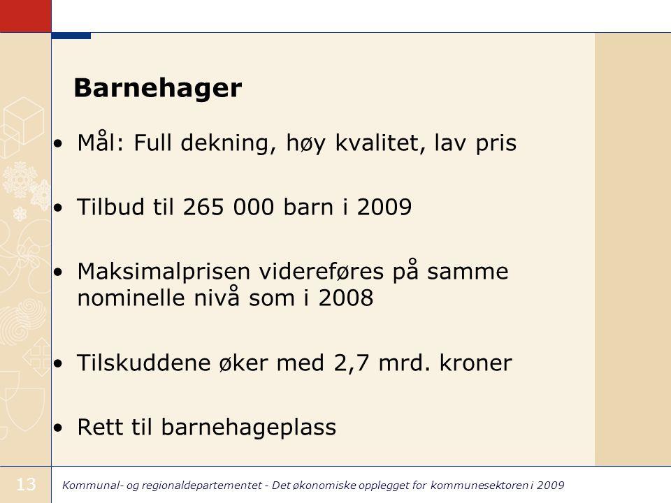 Kommunal- og regionaldepartementet - Det økonomiske opplegget for kommunesektoren i 2009 13 Barnehager Mål: Full dekning, høy kvalitet, lav pris Tilbu