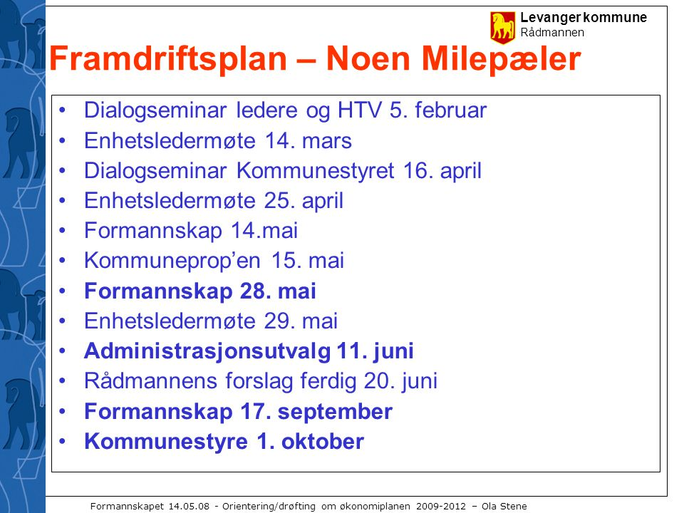 Levanger kommune Rådmannen Formannskapet 14.05.08 - Orientering/drøfting om økonomiplanen 2009-2012 – Ola Stene Framdriftsplan – Noen Milepæler Dialogseminar ledere og HTV 5.