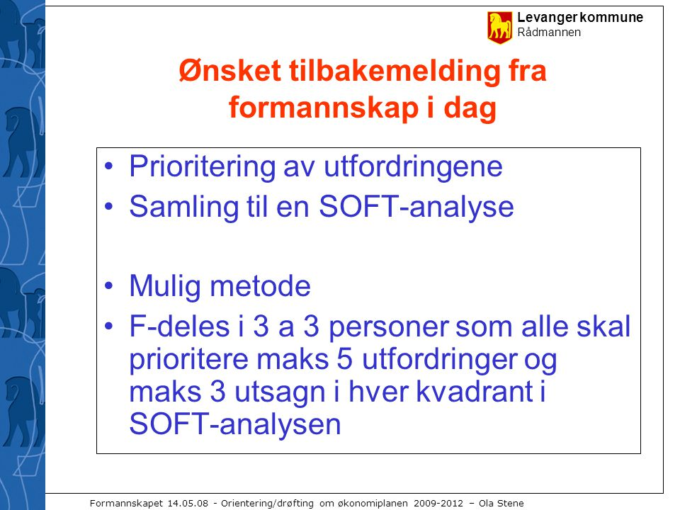 Levanger kommune Rådmannen Formannskapet 14.05.08 - Orientering/drøfting om økonomiplanen 2009-2012 – Ola Stene Ønsket tilbakemelding fra formannskap i dag Prioritering av utfordringene Samling til en SOFT-analyse Mulig metode F-deles i 3 a 3 personer som alle skal prioritere maks 5 utfordringer og maks 3 utsagn i hver kvadrant i SOFT-analysen