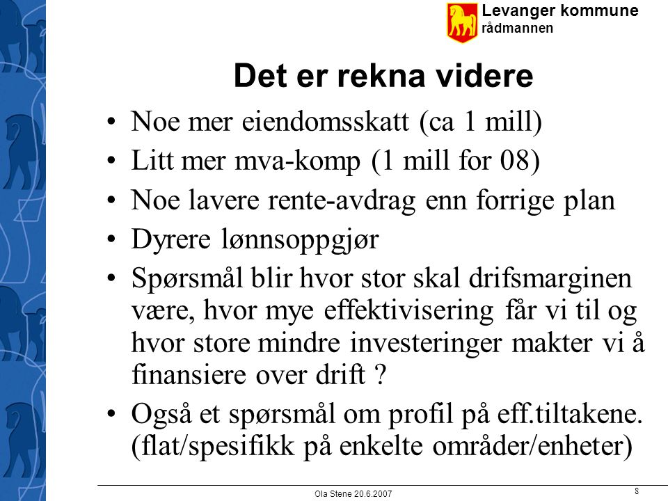 Levanger kommune rådmannen Ola Stene 20.6.2007 8 Det er rekna videre Noe mer eiendomsskatt (ca 1 mill) Litt mer mva-komp (1 mill for 08) Noe lavere re