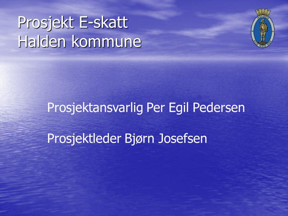 Prosjekt E-skatt Halden kommune Prosjektansvarlig Per Egil Pedersen Prosjektleder Bjørn Josefsen