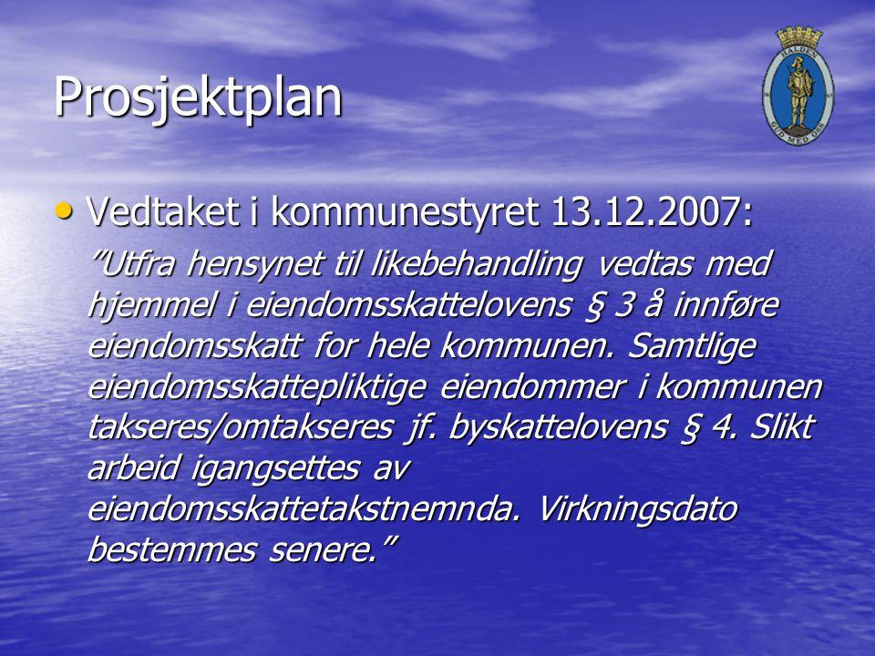 Prosjektplan Vedtaket i kommunestyret 13.12.2007: Vedtaket i kommunestyret 13.12.2007: Utfra hensynet til likebehandling vedtas med hjemmel i eiendomsskattelovens § 3 å innføre eiendomsskatt for hele kommunen.
