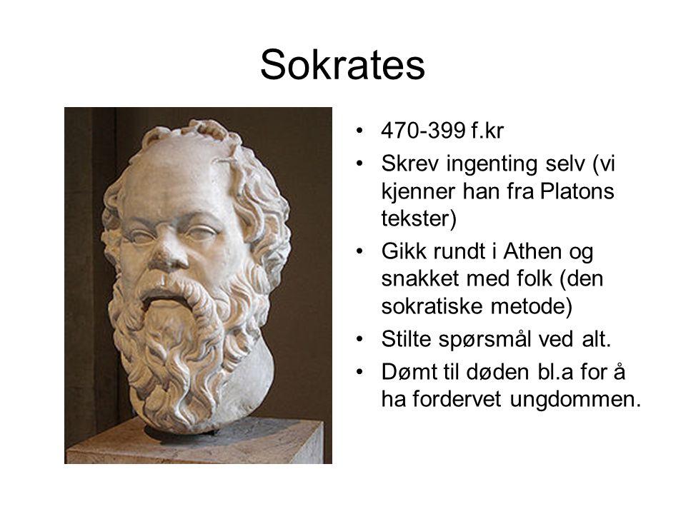 Sokrates 470-399 f.kr Skrev ingenting selv (vi kjenner han fra Platons tekster) Gikk rundt i Athen og snakket med folk (den sokratiske metode) Stilte spørsmål ved alt.