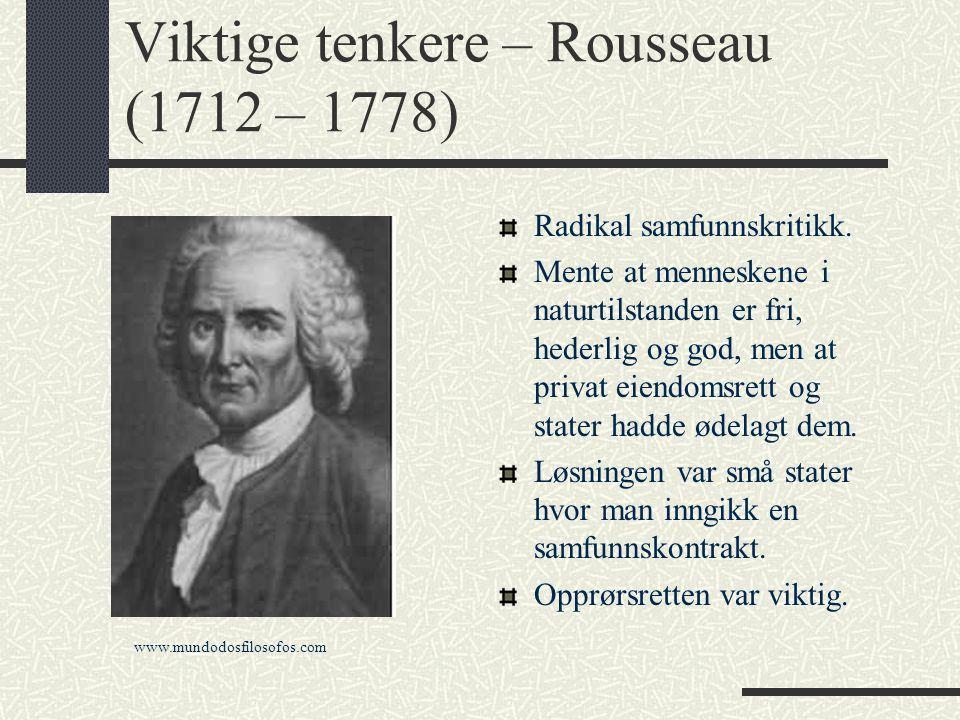 Viktige tenkere – Rousseau (1712 – 1778) Radikal samfunnskritikk. Mente at menneskene i naturtilstanden er fri, hederlig og god, men at privat eiendom