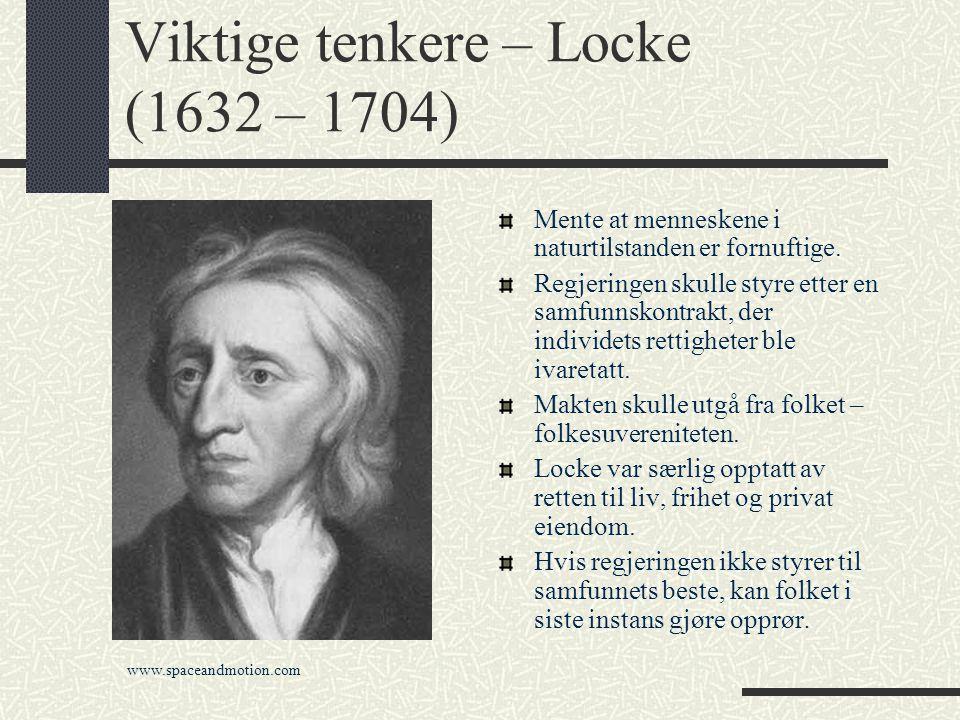 Viktige tenkere – Locke (1632 – 1704) Mente at menneskene i naturtilstanden er fornuftige. Regjeringen skulle styre etter en samfunnskontrakt, der ind