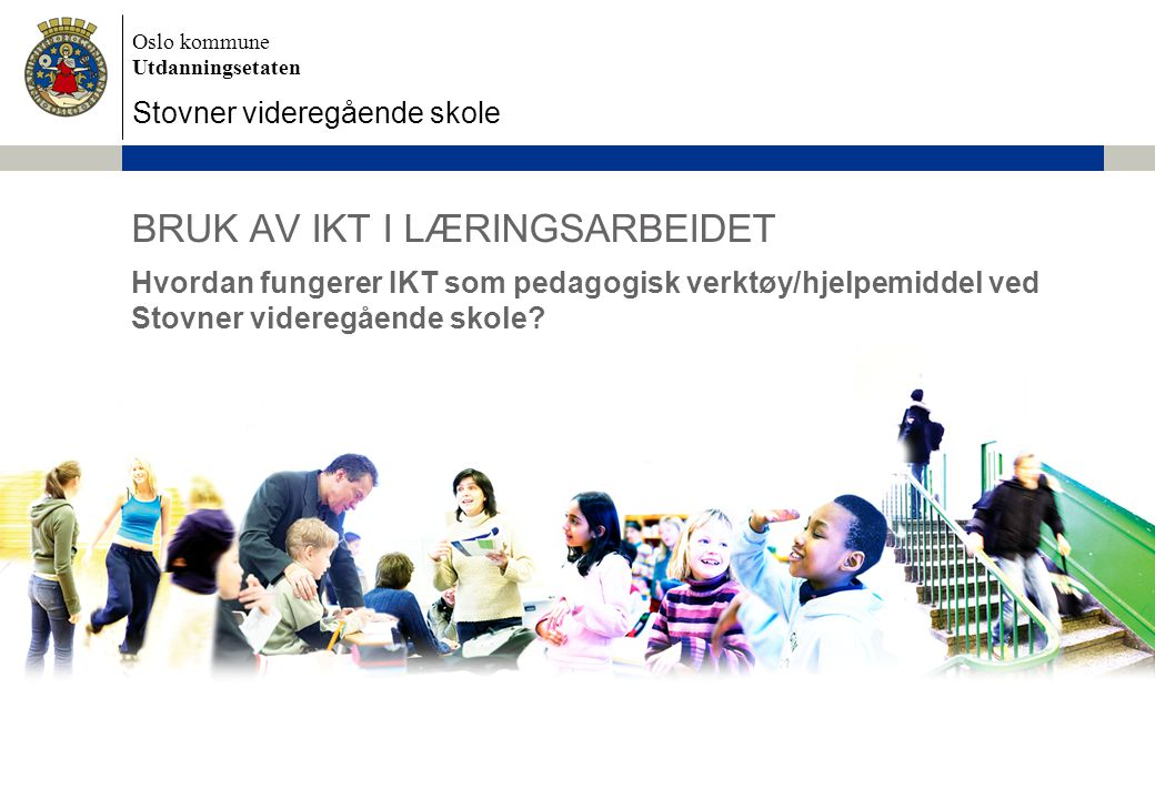 Oslo kommune Utdanningsetaten Stovner videregående skole BRUK AV IKT I LÆRINGSARBEIDET Hvordan fungerer IKT som pedagogisk verktøy/hjelpemiddel ved Stovner videregående skole