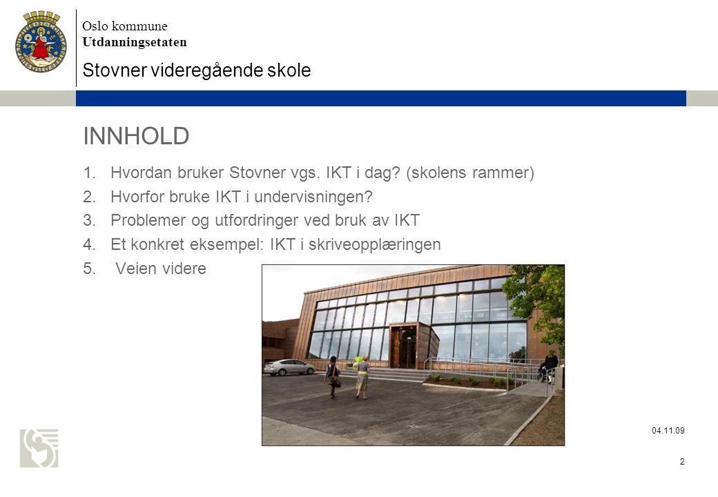 Oslo kommune Utdanningsetaten Stovner videregående skole 04.11.09 2 INNHOLD 1.Hvordan bruker Stovner vgs. IKT i dag? (skolens rammer) 2.Hvorfor bruke