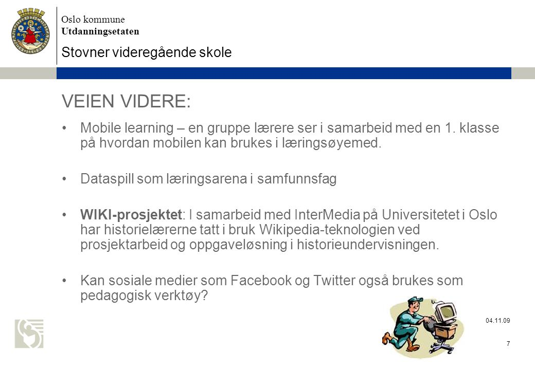Oslo kommune Utdanningsetaten Stovner videregående skole 04.11.09 7 VEIEN VIDERE: Mobile learning – en gruppe lærere ser i samarbeid med en 1. klasse