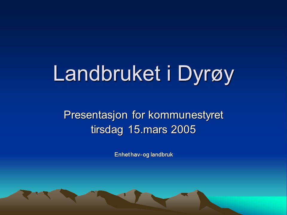 Landbruket i Dyrøy Presentasjon for kommunestyret tirsdag 15.mars 2005 Enhet hav- og landbruk
