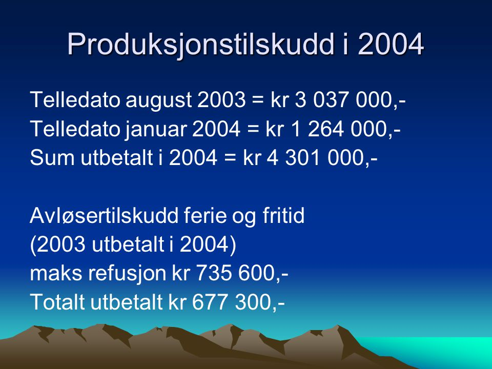 Produksjonstilskudd i 2004 Telledato august 2003 = kr 3 037 000,- Telledato januar 2004 = kr 1 264 000,- Sum utbetalt i 2004 = kr 4 301 000,- Avløsert