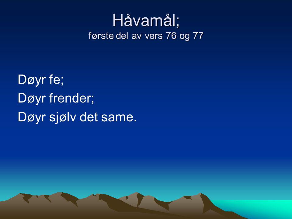 Håvamål; første del av vers 76 og 77 Døyr fe; Døyr frender; Døyr sjølv det same.