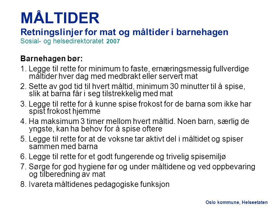 Oslo kommune, Helseetaten MÅLTIDER Retningslinjer for mat og måltider i barnehagen Sosial- og helsedirektoratet 2007 Barnehagen bør: 1.