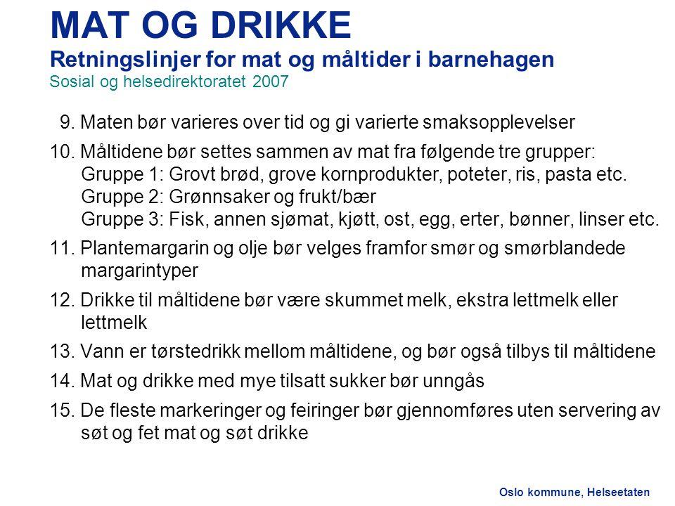 Oslo kommune, Helseetaten MAT OG DRIKKE Retningslinjer for mat og måltider i barnehagen Sosial og helsedirektoratet 2007 9. Maten bør varieres over ti