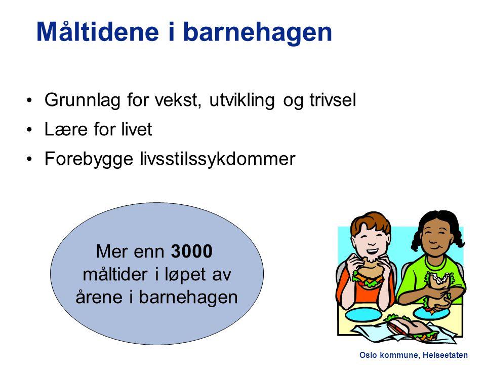 Oslo kommune, Helseetaten Måltidene i barnehagen Grunnlag for vekst, utvikling og trivsel Lære for livet Forebygge livsstilssykdommer Mer enn 3000 måltider i løpet av årene i barnehagen