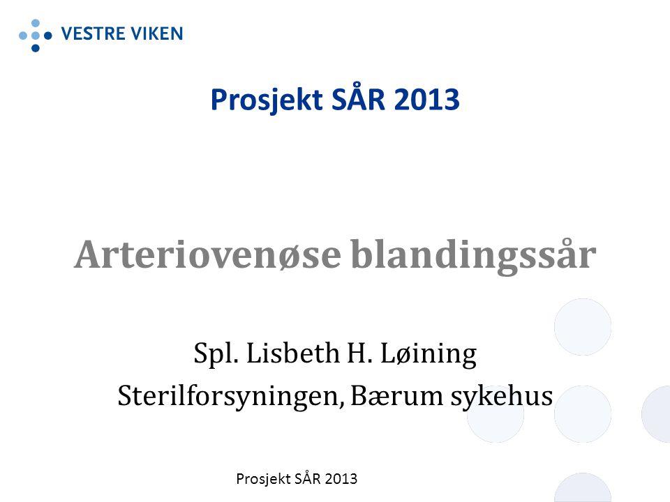 Prosjekt SÅR 2013 Arteriovenøse blandingssår Spl. Lisbeth H. Løining Sterilforsyningen, Bærum sykehus Prosjekt SÅR 2013