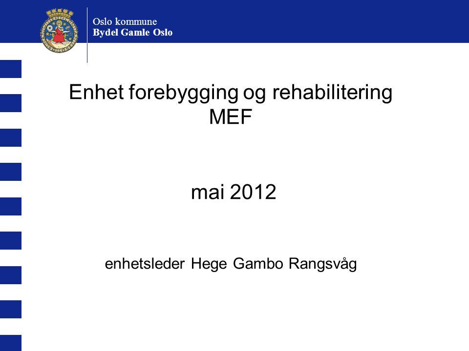 Oslo kommune Bydel Gamle Oslo Enhet forebygging og rehabilitering MEF mai 2012 enhetsleder Hege Gambo Rangsvåg