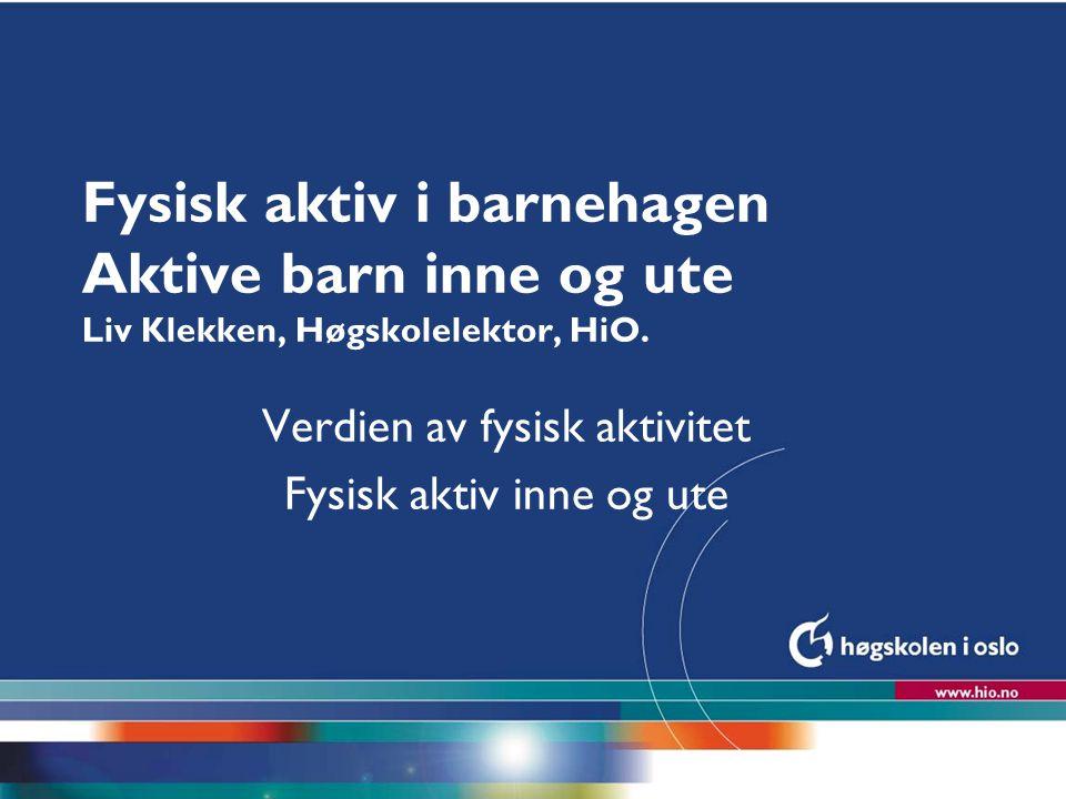 Høgskolen i Oslo Fysisk aktiv i barnehagen Aktive barn inne og ute Liv Klekken, Høgskolelektor, HiO. Verdien av fysisk aktivitet Fysisk aktiv inne og